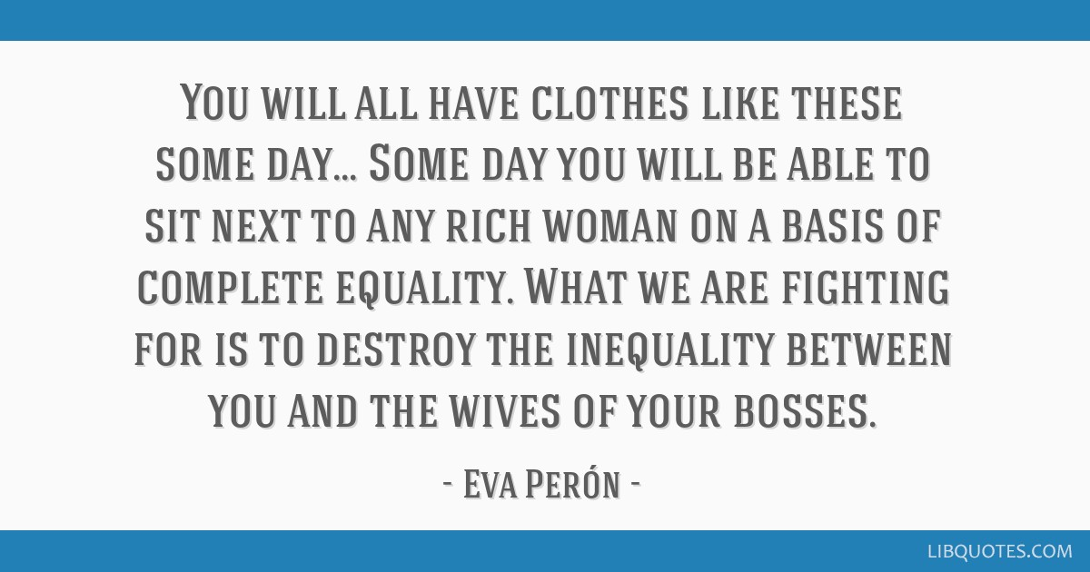 You will all have clothes like these some day... Some day you will be able to sit next to any rich woman on a basis of complete equality. What we are ...