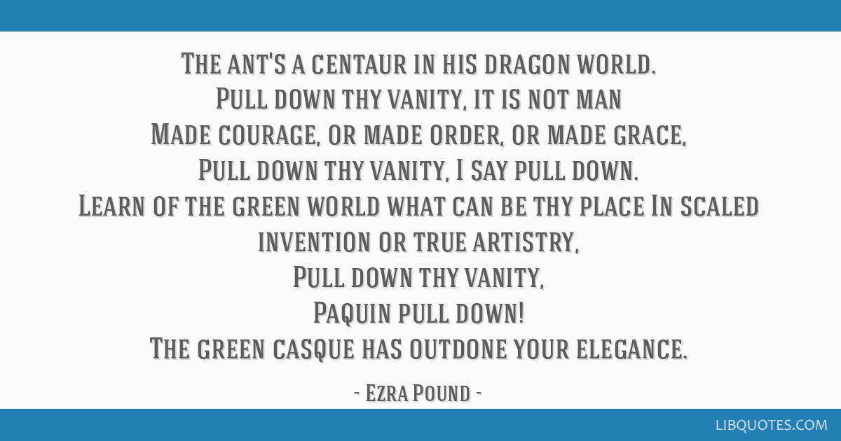 The ant's a centaur in his dragon world. Pull down thy vanity, it is not man Made courage, or made order, or made grace, Pull down thy vanity, I say...