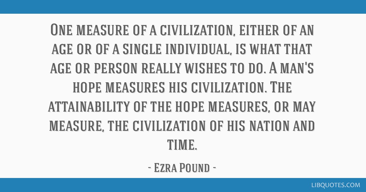 One measure of a civilization, either of an age or of a single individual, is what that age or person really wishes to do. A man's hope measures his...
