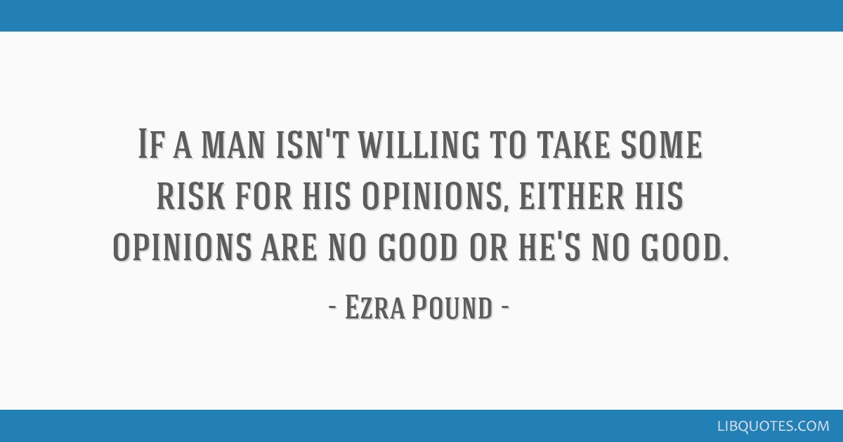 If a man isn't willing to take some risk for his opinions, either his opinions are no good or he's no good.