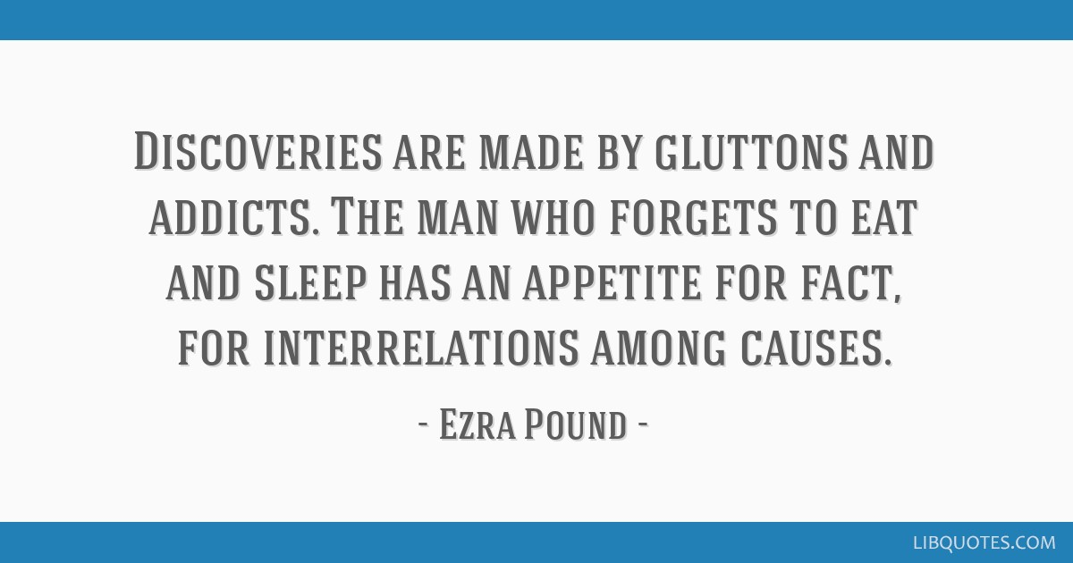 Discoveries are made by gluttons and addicts. The man who forgets to eat and sleep has an appetite for fact, for interrelations among causes.