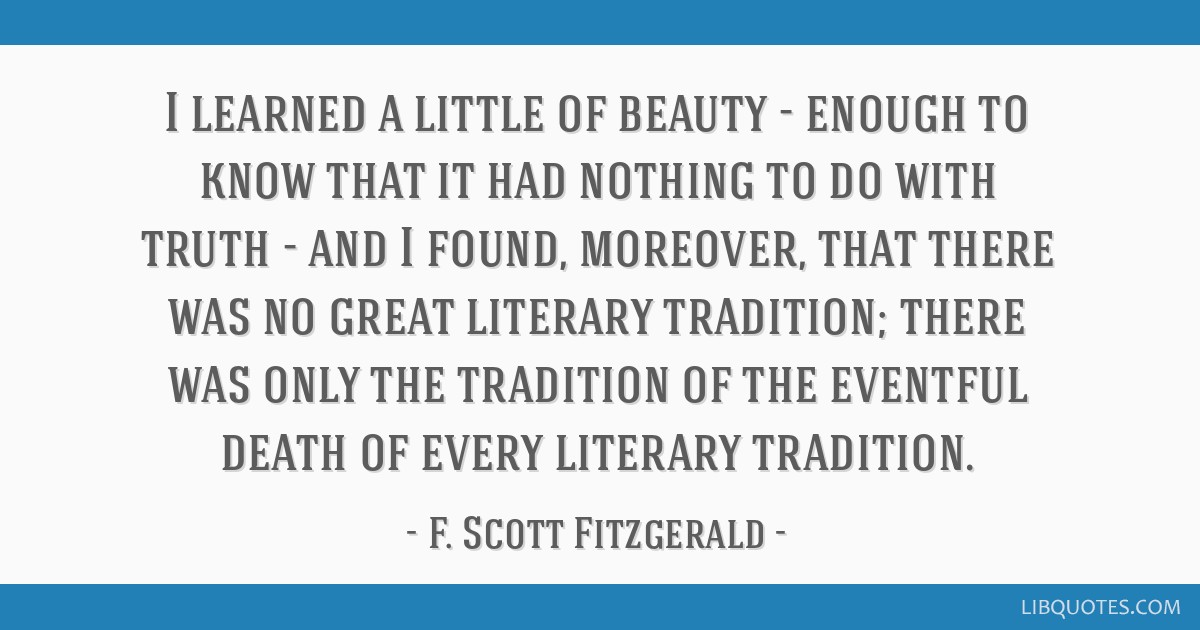 I learned a little of beauty - enough to know that it had nothing to do with truth - and I found, moreover, that there was no great literary...