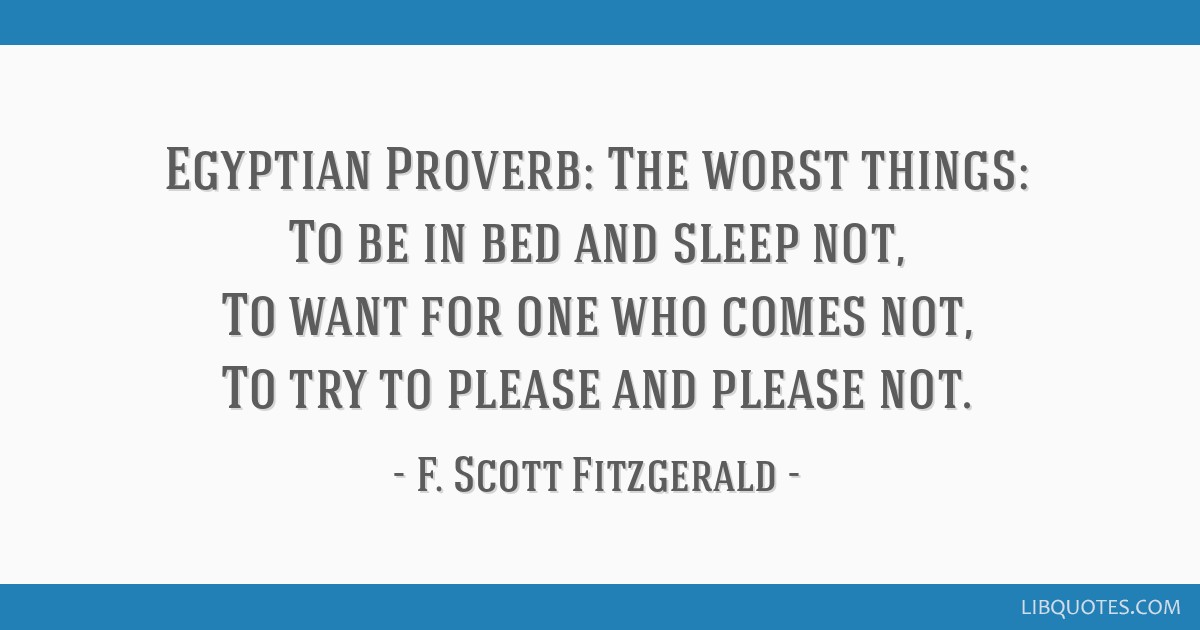 Egyptian Proverb: The worst things: To be in bed and sleep not, To want for one who comes not, To try to please and please not.
