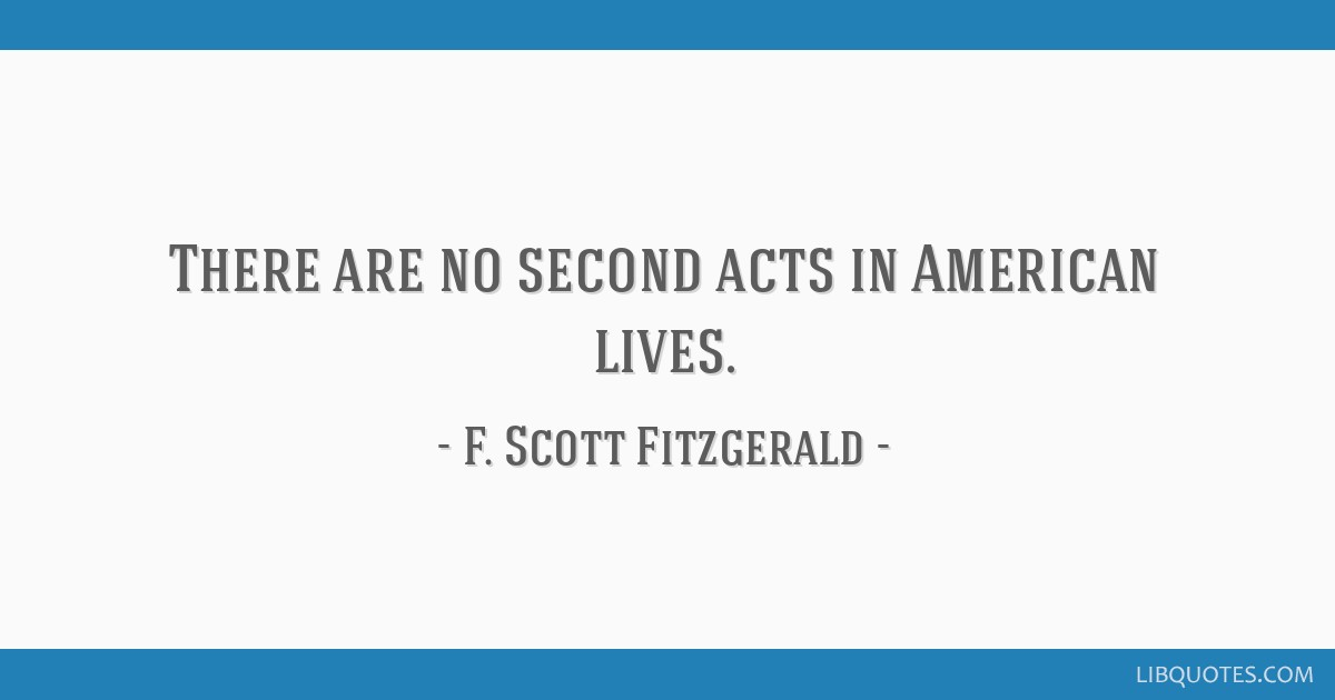 There are no second acts in American lives.