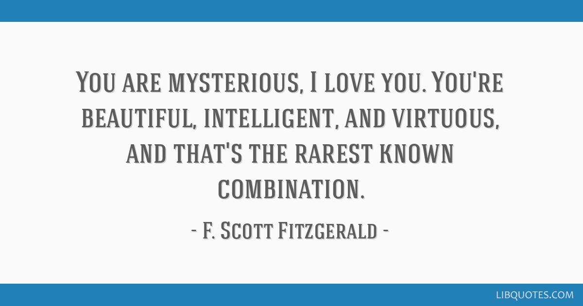 You are mysterious, I love you. You're beautiful, intelligent, and virtuous, and that's the rarest known combination.