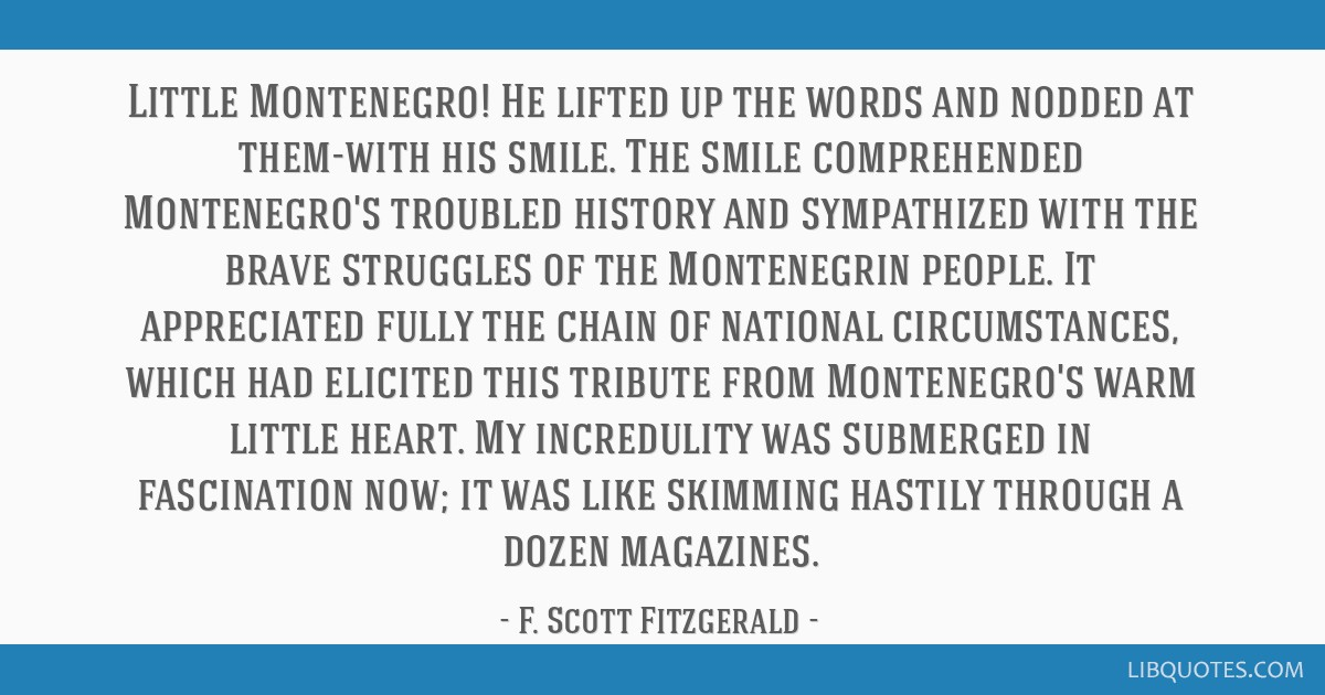 Little Montenegro! He lifted up the words and nodded at them-with his smile. The smile comprehended Montenegro's troubled history and sympathized...