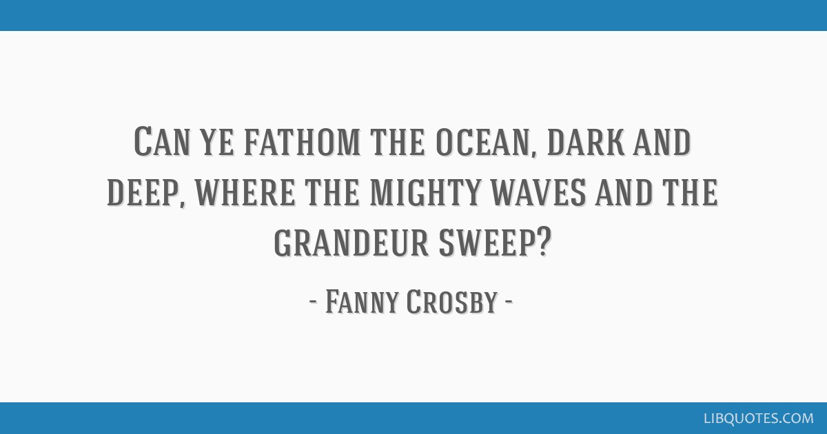 Can ye fathom the ocean, dark and deep, where the mighty waves and the grandeur sweep?