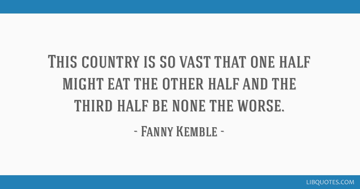 This country is so vast that one half might eat the other ...