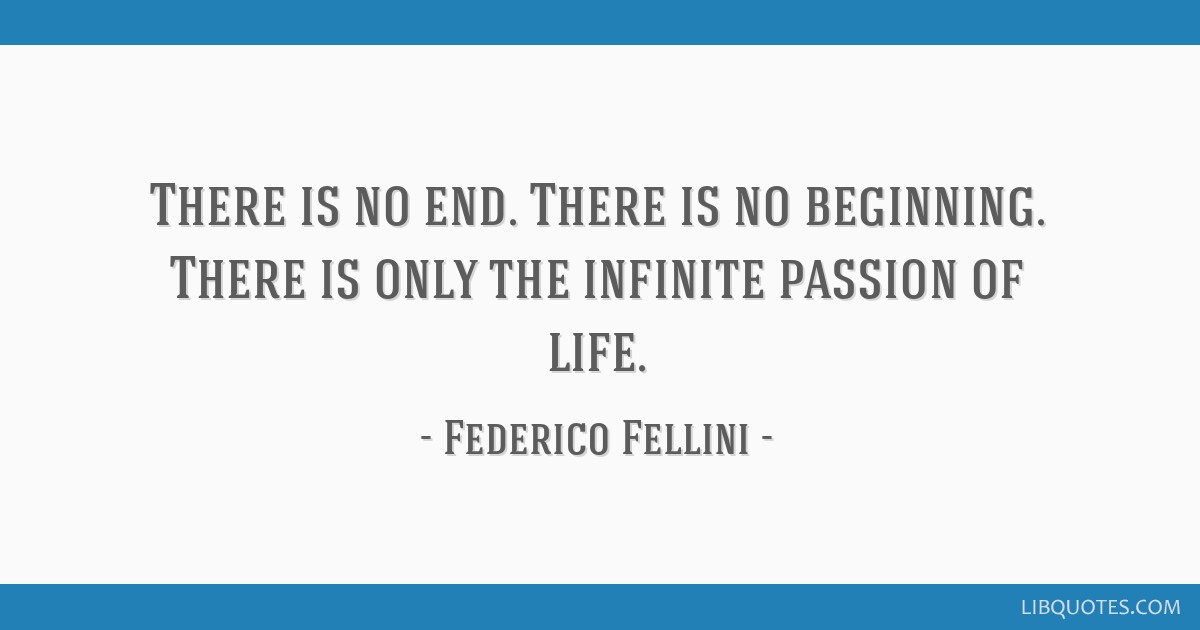 There is no end. There is no beginning. There is only the infinite passion of life.