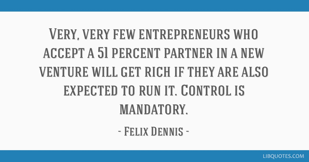 Very, very few entrepreneurs who accept a 51 percent partner in a new venture will get rich if they are also expected to run it. Control is mandatory.