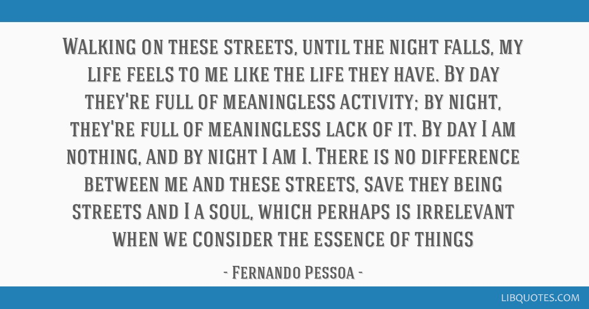 Walking on these streets, until the night falls, my life feels to me like the life they have. By day they're full of meaningless activity; by night,...