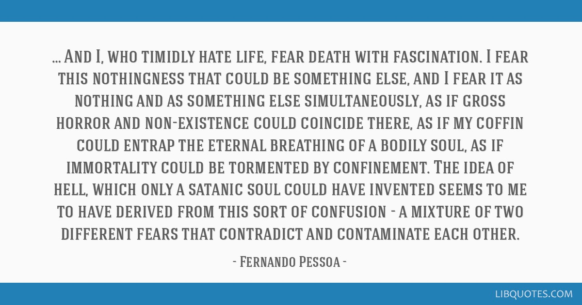 … And I, who timidly hate life, fear death with fascination. I fear this nothingness that could be something else, and I fear it as nothing and as...