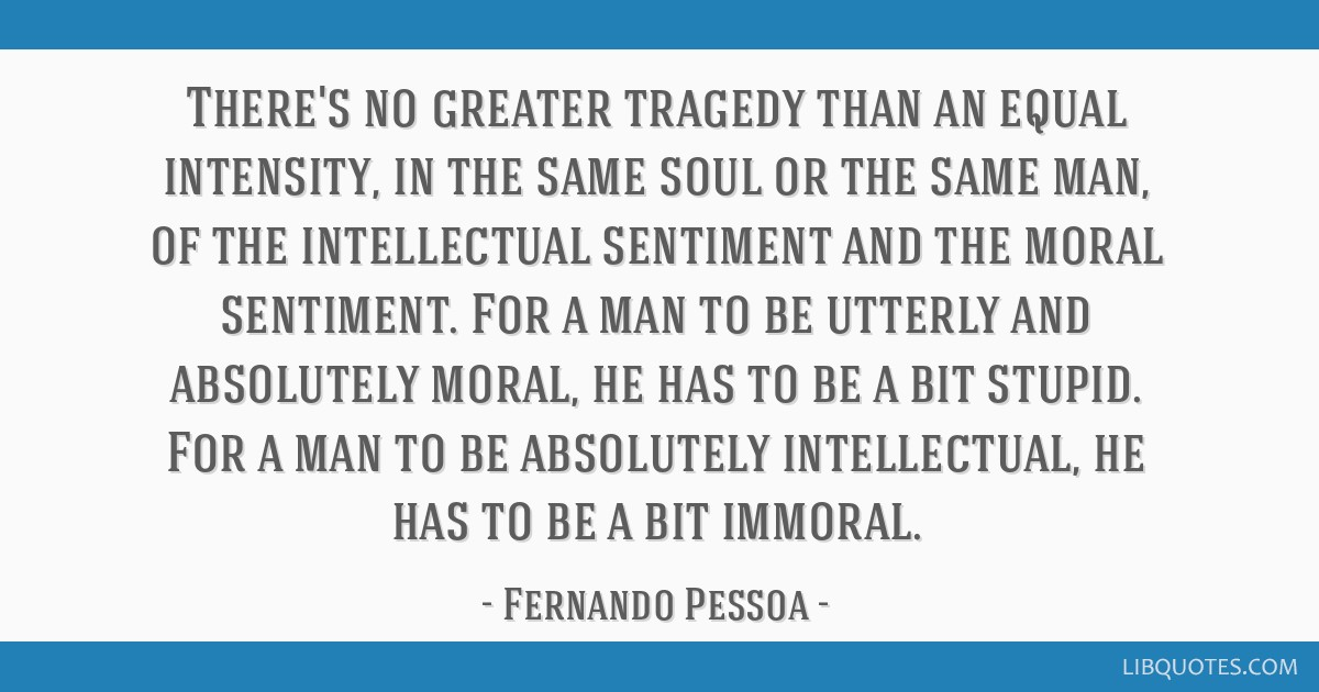 There's no greater tragedy than an equal intensity, in the same soul or the same man, of the intellectual sentiment and the moral sentiment. For a...