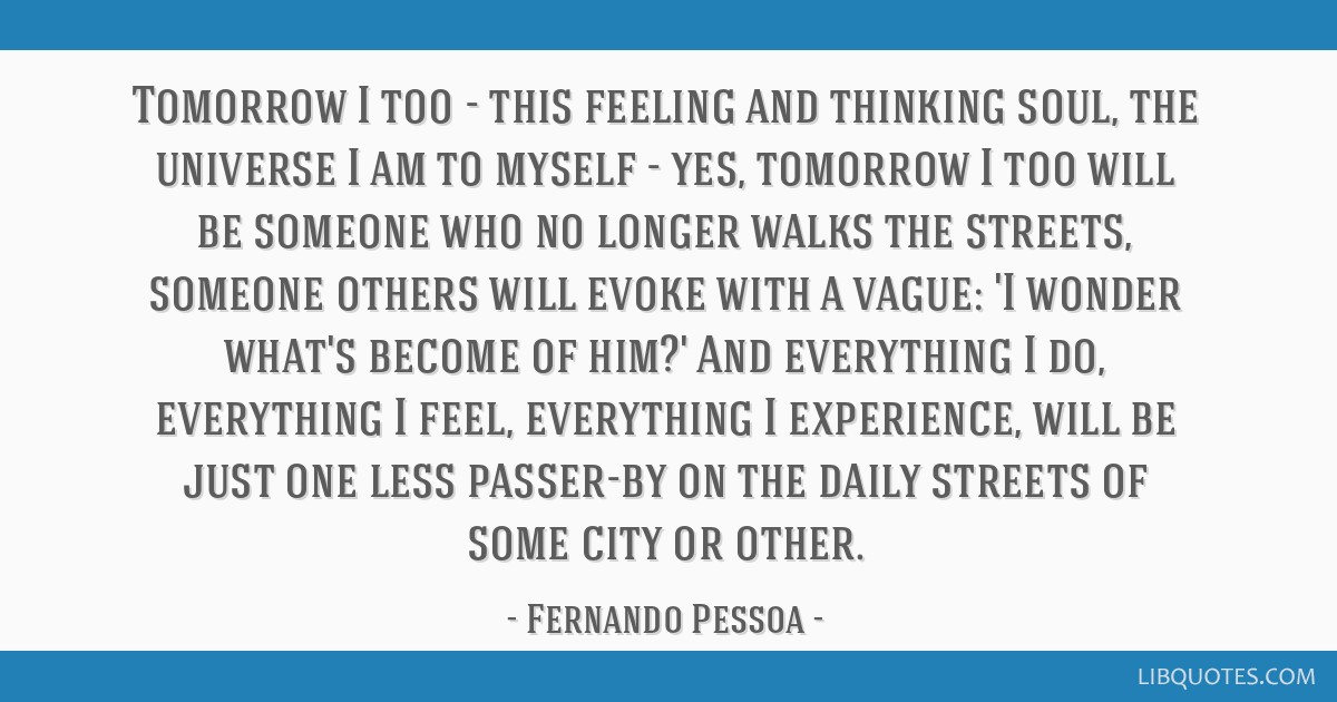 Tomorrow I too - this feeling and thinking soul, the universe I am to myself - yes, tomorrow I too will be someone who no longer walks the streets,...