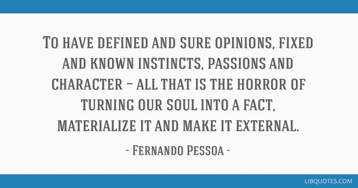 To have defined and sure opinions, fixed and known instincts, passions and character — all that is the horror of turning our soul into a fact,...