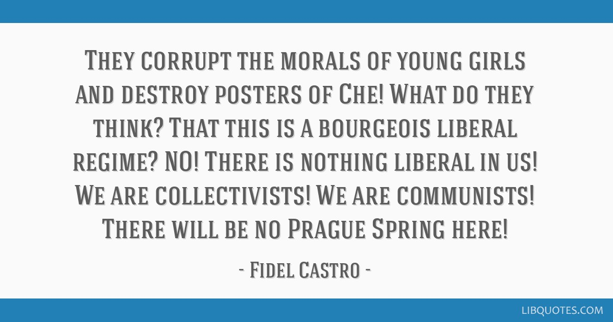 They corrupt the morals of young girls and destroy posters of Che! What do they think? That this is a bourgeois liberal regime? NO! There is nothing...
