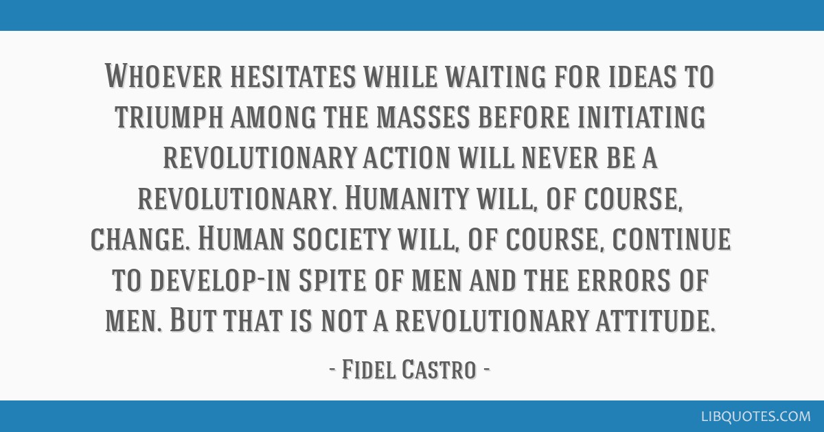 Whoever hesitates while waiting for ideas to triumph among the masses before initiating revolutionary action will never be a revolutionary. Humanity...