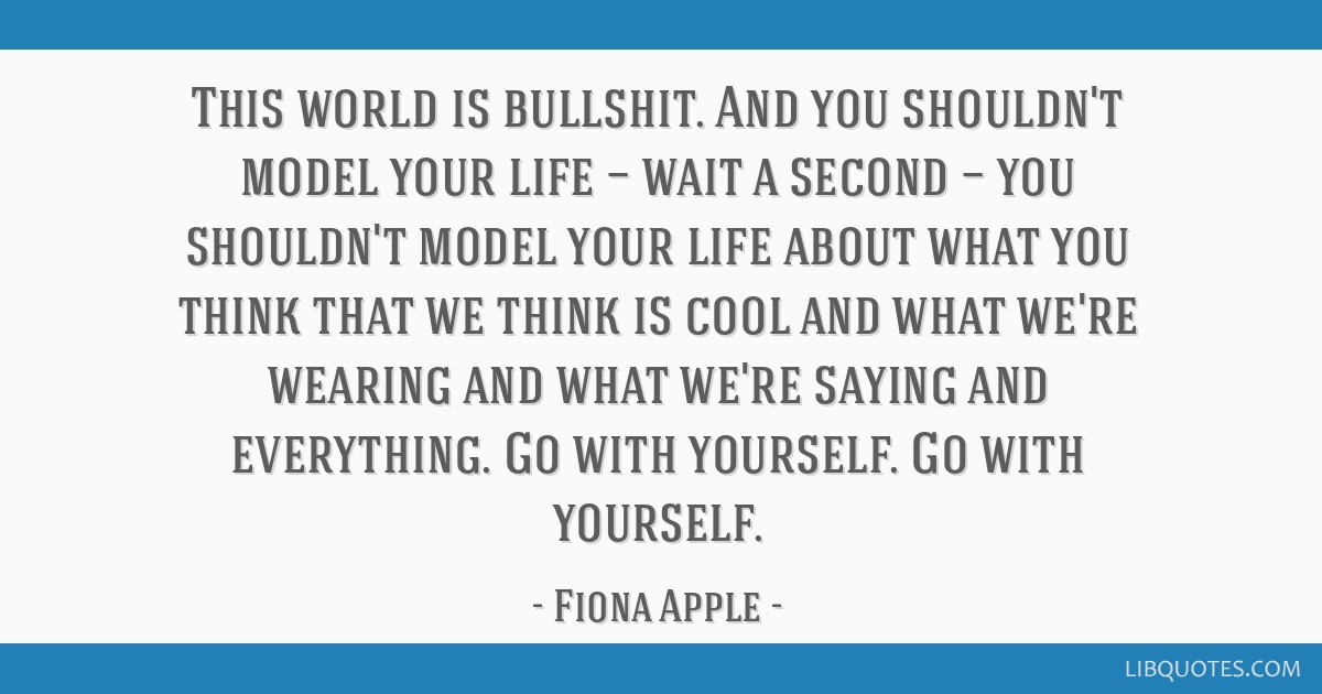 This world is bullshit. And you shouldn\'t model your life ...