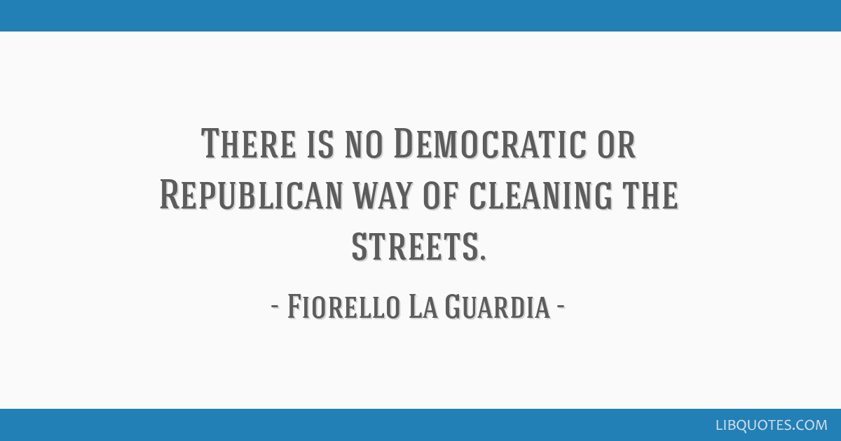 There is no Democratic or Republican way of cleaning the streets.