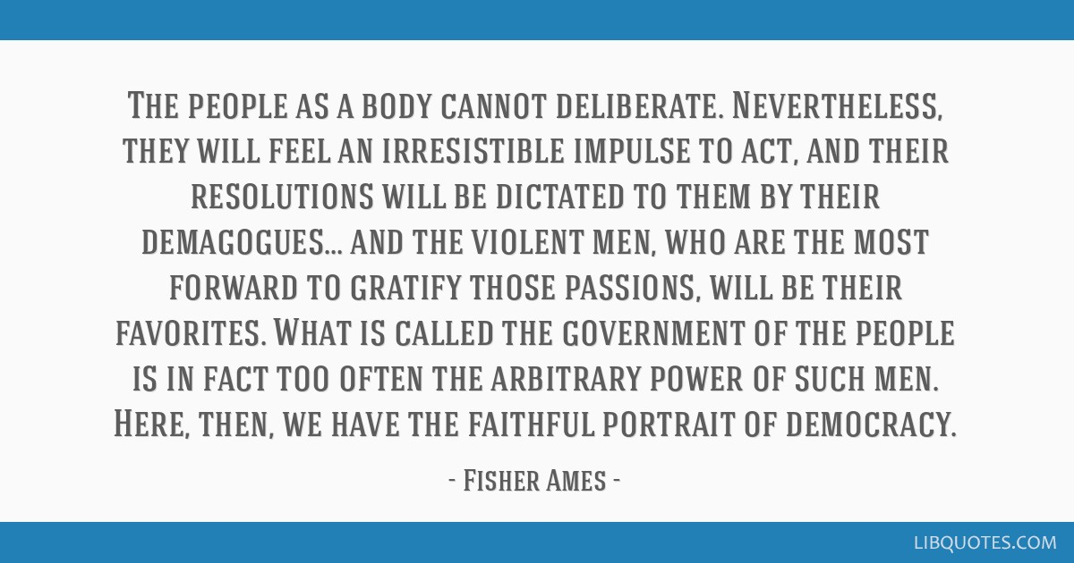 The people as a body cannot deliberate. Nevertheless, they will feel an irresistible impulse to act, and their resolutions will be dictated to them...