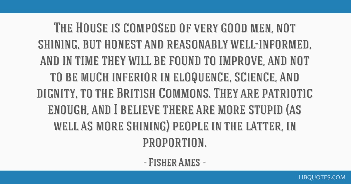 The House is composed of very good men, not shining, but honest and reasonably well-informed, and in time they will be found to improve, and not to...