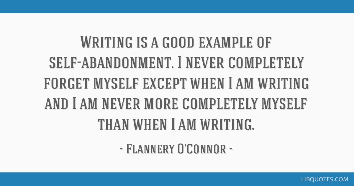 Writing Is A Good Example Of Self Abandonment I Never Completely Forget Myself Except When I
