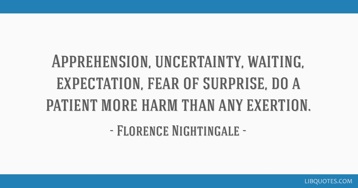 Apprehension, uncertainty, waiting, expectation, fear of surprise, do a patient more harm than any exertion.