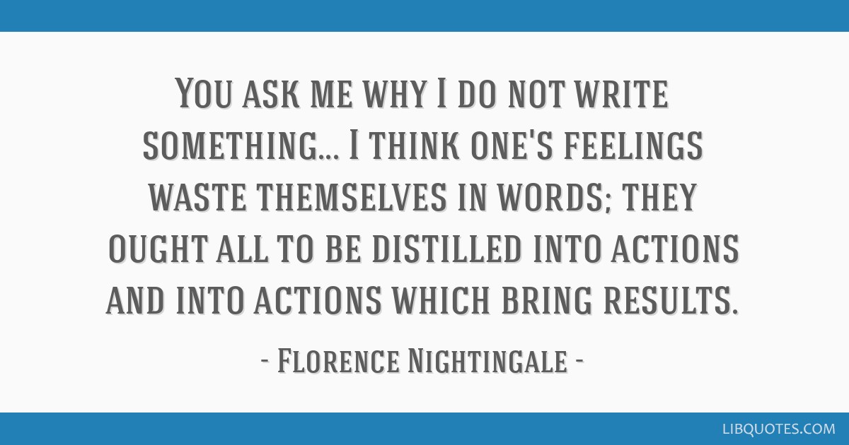 You ask me why I do not write something... I think one's feelings waste themselves in words; they ought all to be distilled into actions and into...
