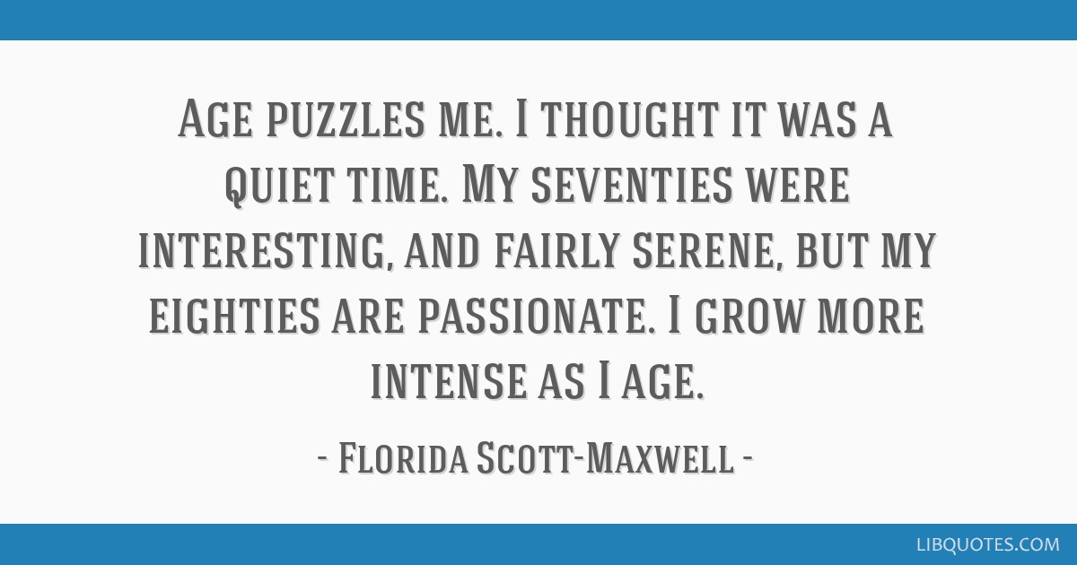 Age puzzles me. I thought it was a quiet time. My seventies were interesting, and fairly serene, but my eighties are passionate. I grow more intense...