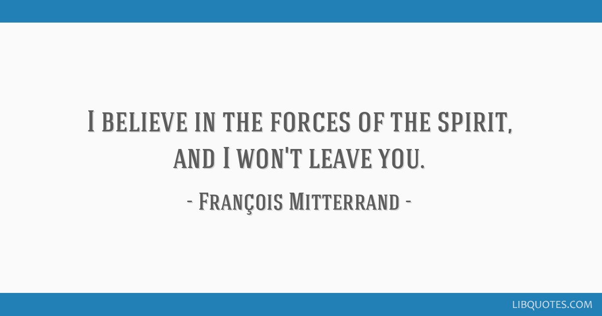 I believe in the forces of the spirit, and I won\'t leave you.