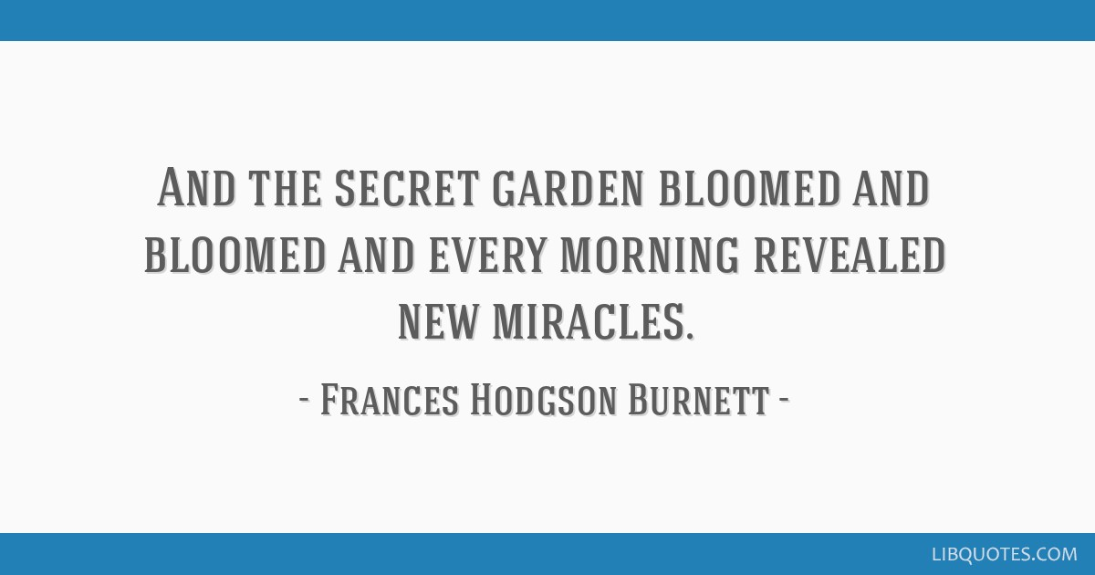 And the secret garden bloomed and bloomed and every morning revealed new miracles.