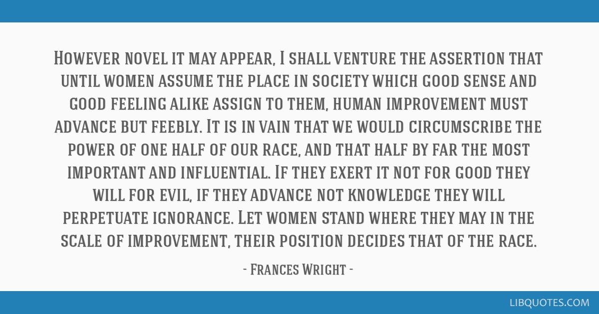 However novel it may appear, I shall venture the assertion that until women assume the place in society which good sense and good feeling alike...