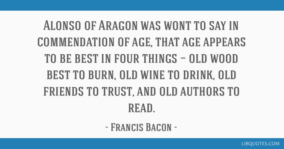 Alonso of Aragon was wont to say in commendation of age, that age appears to be best in four things — old wood best to burn, old wine to drink, old ...