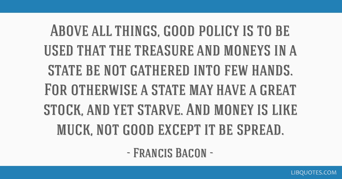 Above all things, good policy is to be used that the treasure and moneys in a state be not gathered into few hands. For otherwise a state may have a...