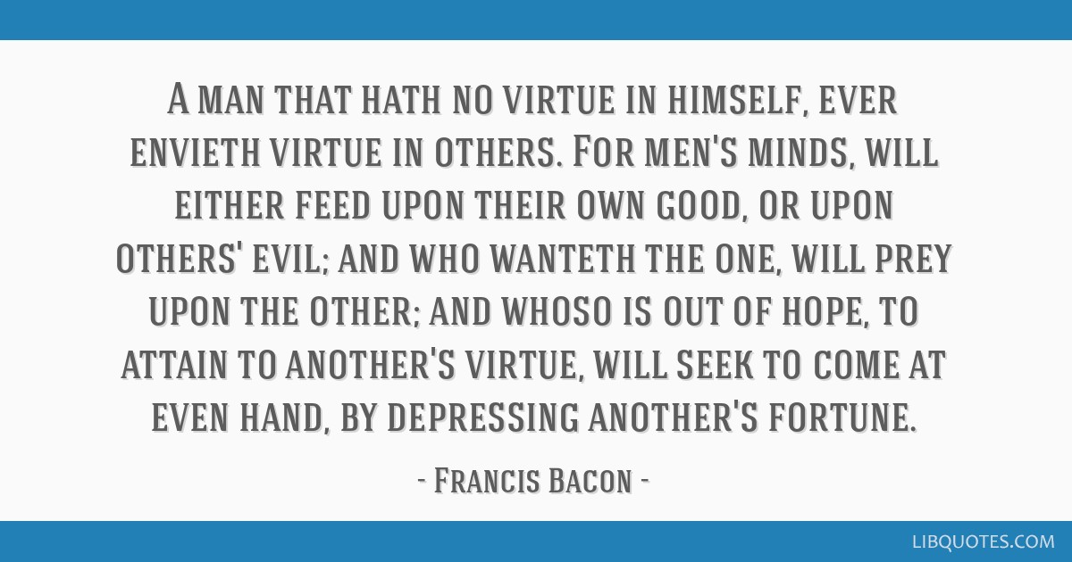A man that hath no virtue in himself, ever envieth virtue in others. For men's minds, will either feed upon their own good, or upon others' evil; and ...
