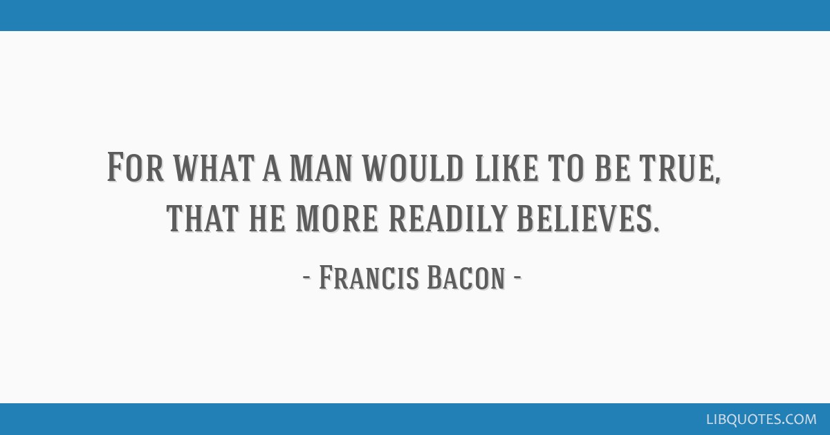 For what a man would like to be true, that he more readily believes.