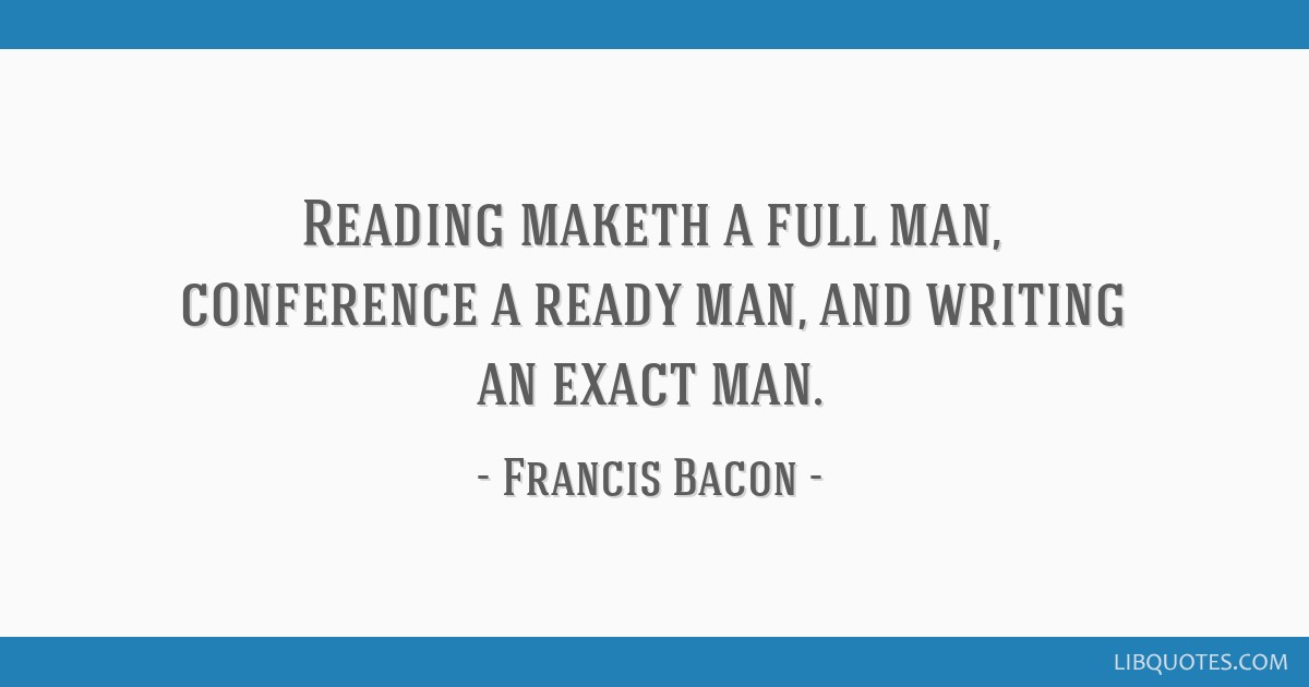 Reading maketh a full man, conference a ready man, and writing an exact man.