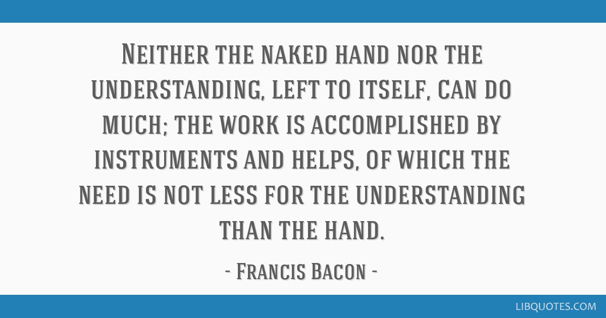 Neither the naked hand nor the understanding, left to itself, can do much; the work is accomplished by instruments and helps, of which the need is...