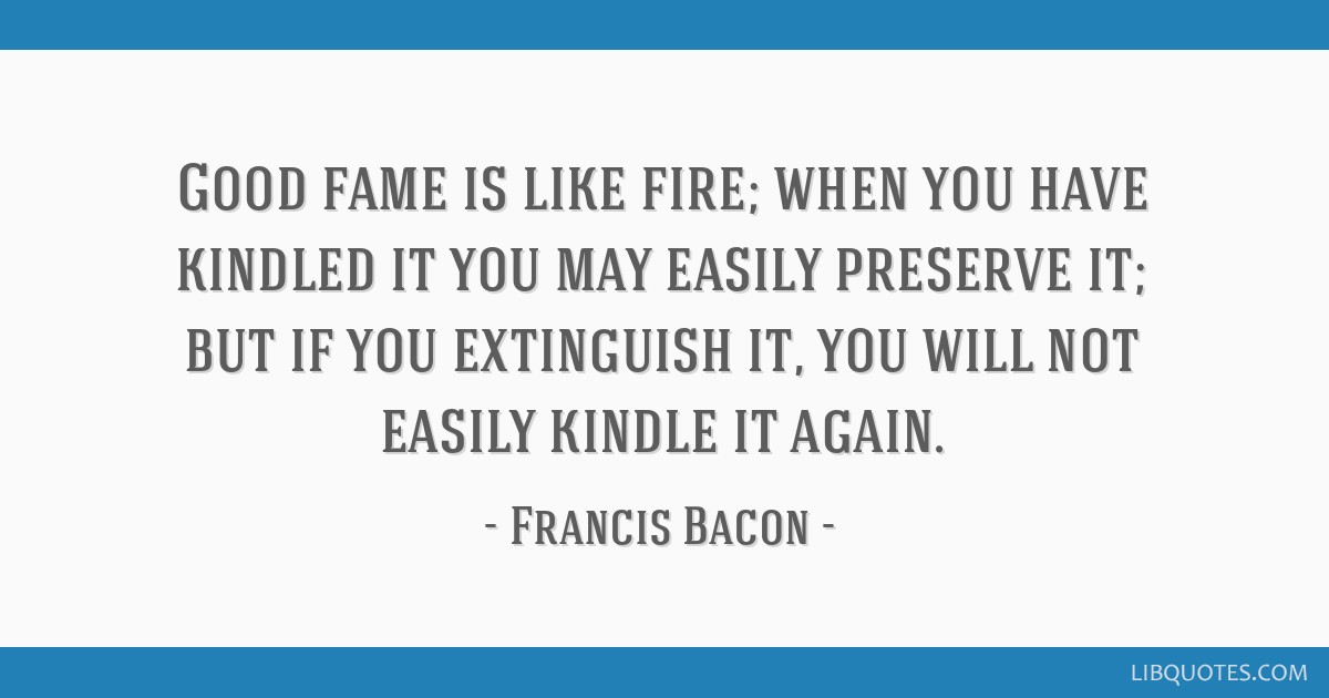Good fame is like fire; when you have kindled you may easily preserve it; but if you extinguish it, you will not easily kindle it again.