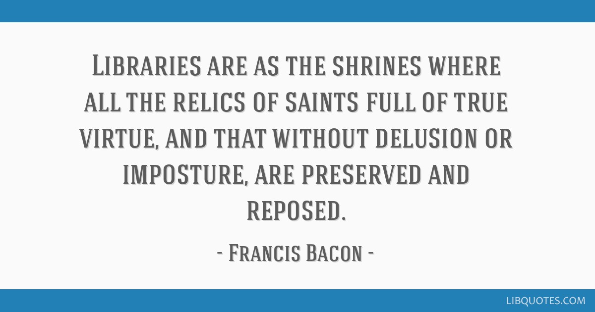 Libraries are as the shrines where all the relics of saints full of true virtue, and that without delusion or imposture, are preserved and reposed.