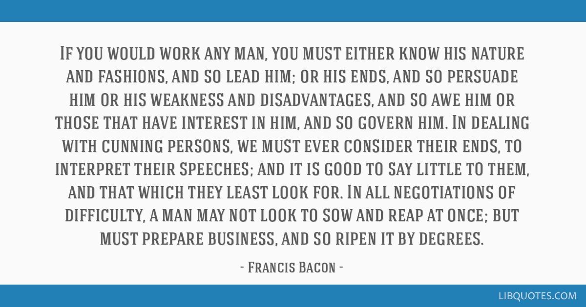 If you would work any man, you must either know his nature and fashions, and so lead him; or his ends, and so persuade him or his weakness and...
