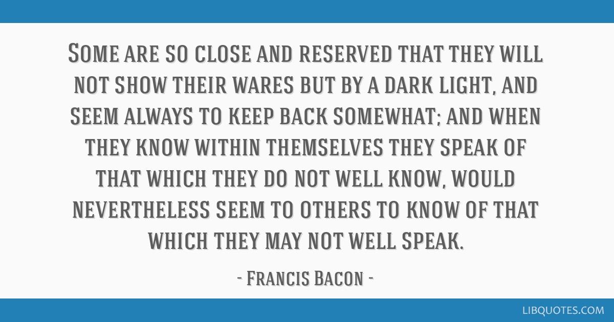 Some are so close and reserved that they will not show their wares but by a dark light, and seem always to keep back somewhat; and when they know...