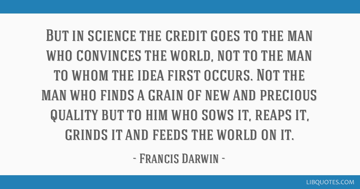 But in science the credit goes to the man who convinces the world, not to the man to whom the idea first occurs. Not the man who finds a grain of new ...