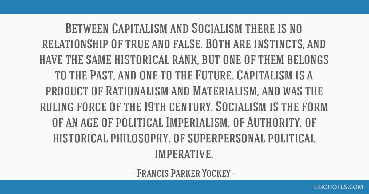 Between Capitalism and Socialism there is no relationship of true and false. Both are instincts, and have the same historical rank, but one of them...