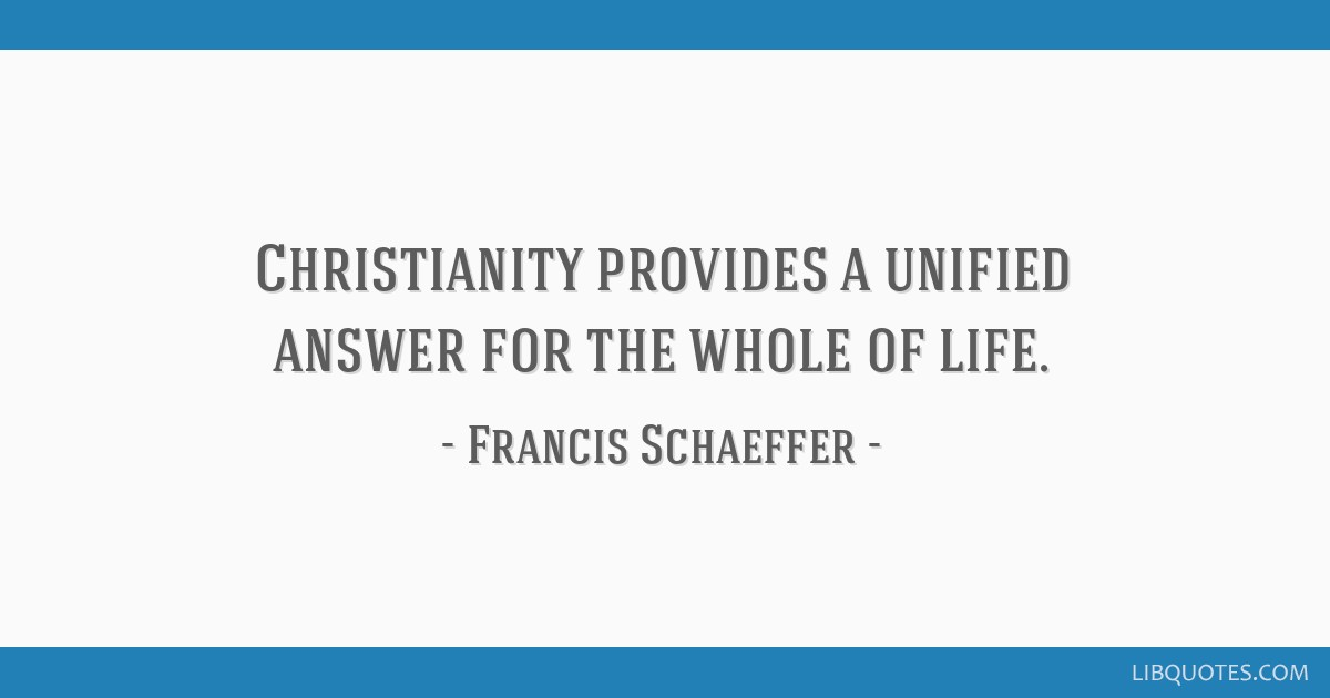 Christianity provides a unified answer for the whole of life.