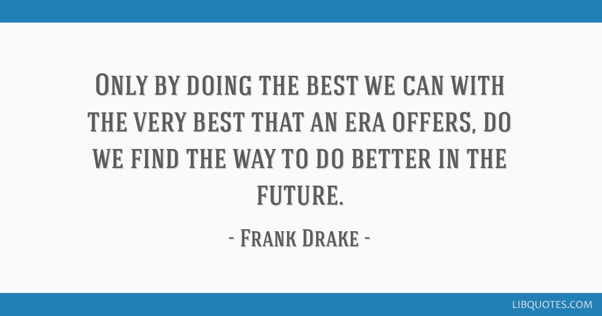 Only by doing the best we can with the very best that an era offers, do we find the way to do better in the future.