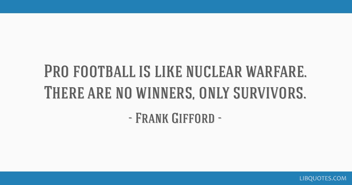 Pro football is like nuclear warfare. There are no winners, only survivors.