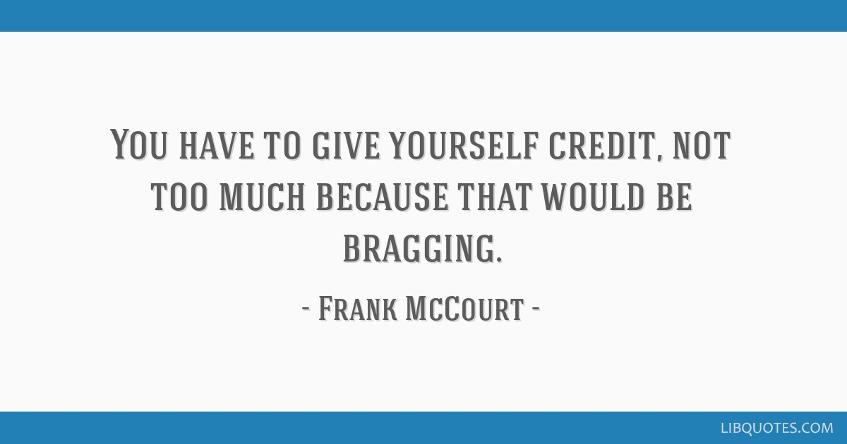 You Have To Give Yourself Credit Not Too Much Because That Would Be