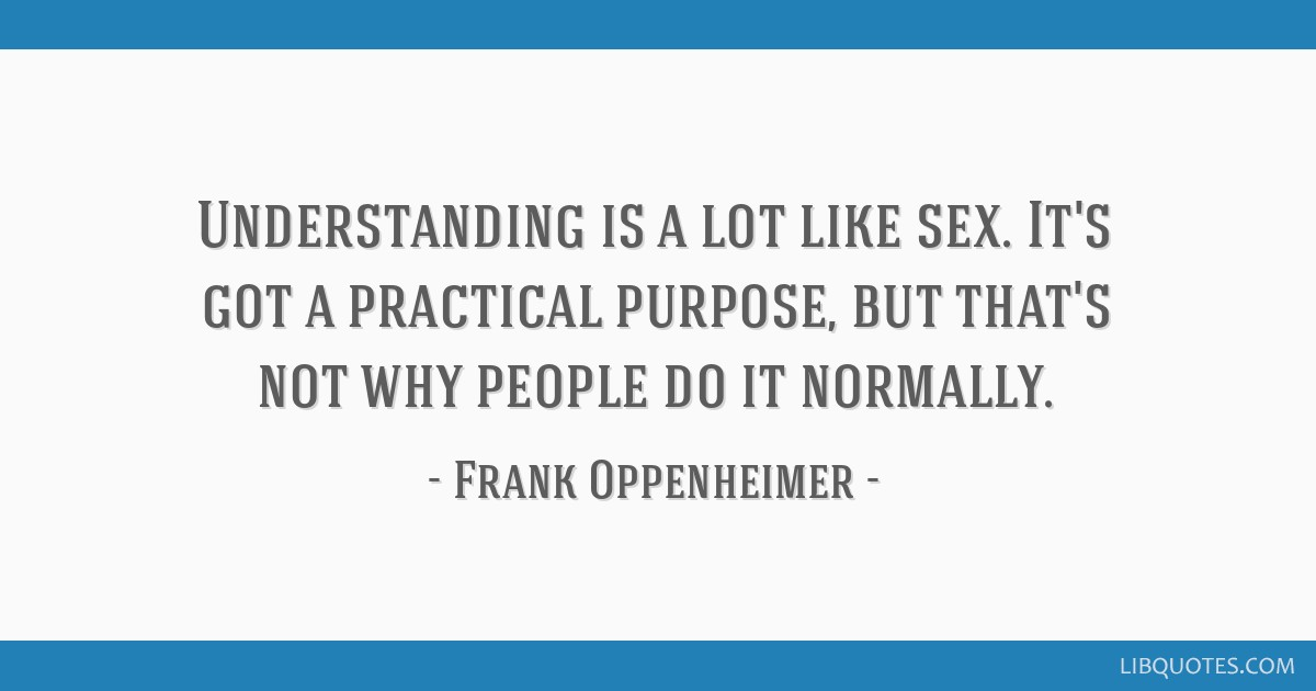 Understanding is a lot like sex. It's got a practical purpose, but that's not why people do it normally.