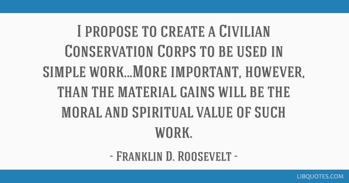 I propose to create a Civilian Conservation Corps to be used in simple work...More important, however, than the material gains will be the moral and...